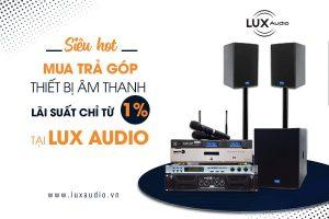 Siêu hot: Mua trả góp thiết bị âm thanh lãi suất chỉ từ 1% tại Lux Audio